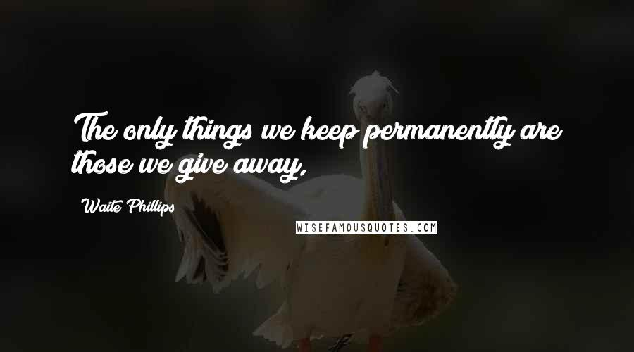 Waite Phillips quotes: The only things we keep permanently are those we give away,