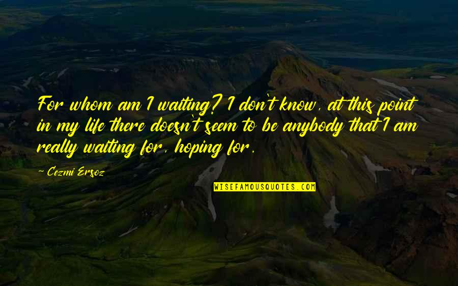 Waiting And Hoping Quotes By Cezmi Ersoz: For whom am I waiting? I don't know,