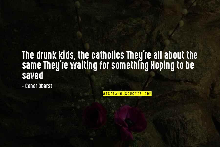 Waiting And Hoping Quotes By Conor Oberst: The drunk kids, the catholics They're all about