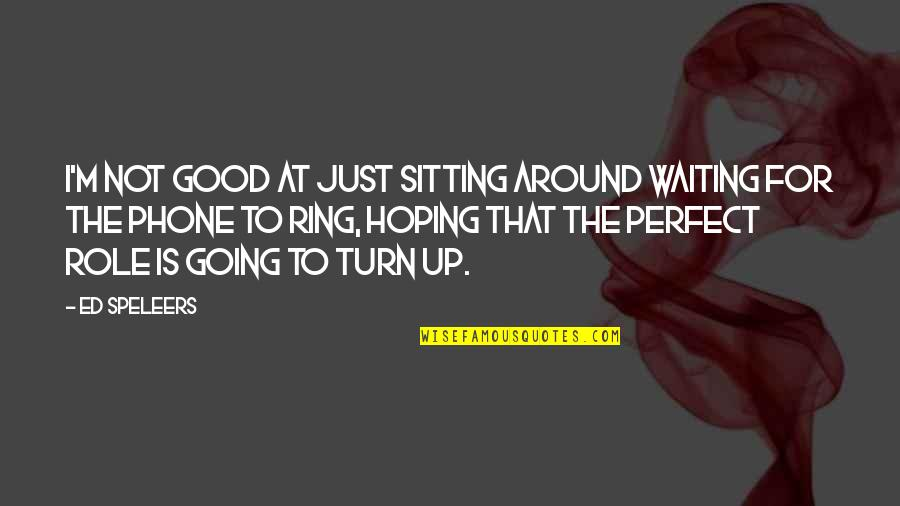 Waiting And Hoping Quotes By Ed Speleers: I'm not good at just sitting around waiting