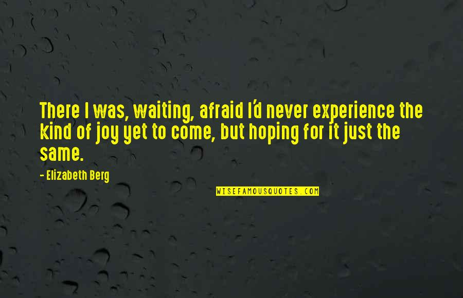 Waiting And Hoping Quotes By Elizabeth Berg: There I was, waiting, afraid I'd never experience