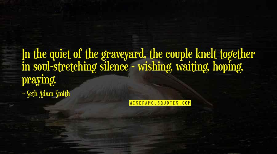 Waiting And Hoping Quotes By Seth Adam Smith: In the quiet of the graveyard, the couple