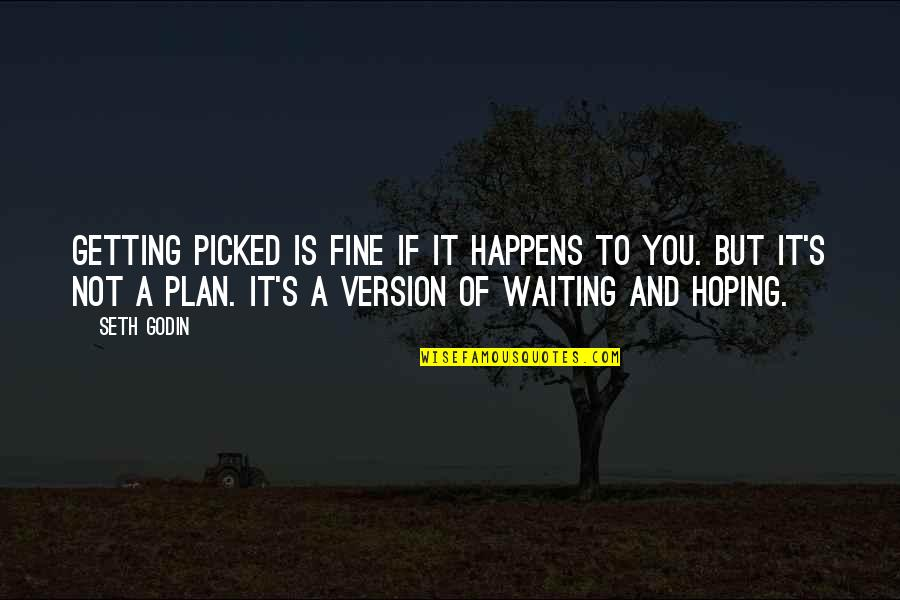 Waiting And Hoping Quotes By Seth Godin: Getting picked is fine if it happens to