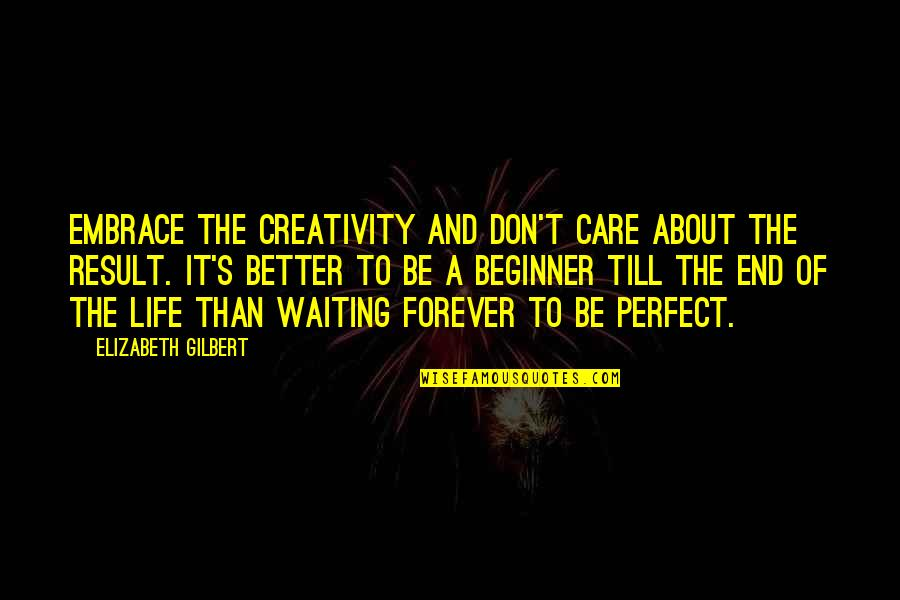 Waiting For Result Quotes By Elizabeth Gilbert: Embrace the creativity and don't care about the