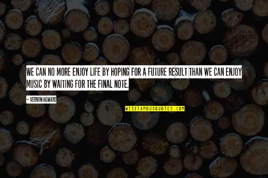 Waiting For Result Quotes By Vernon Howard: We can no more enjoy life by hoping
