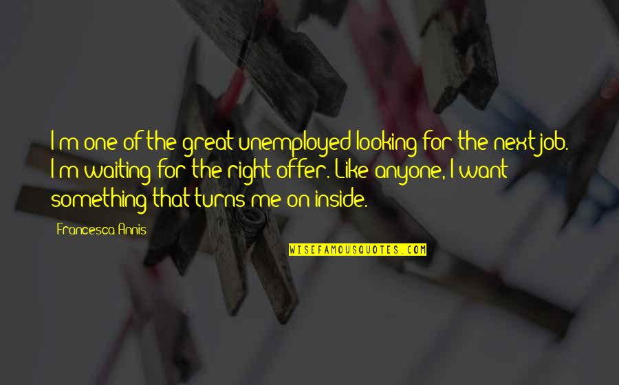 Waiting For The Right One Quotes By Francesca Annis: I'm one of the great unemployed looking for