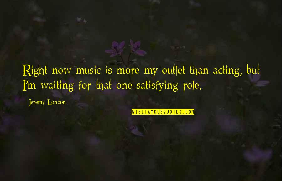 Waiting For The Right One Quotes By Jeremy London: Right now music is more my outlet than