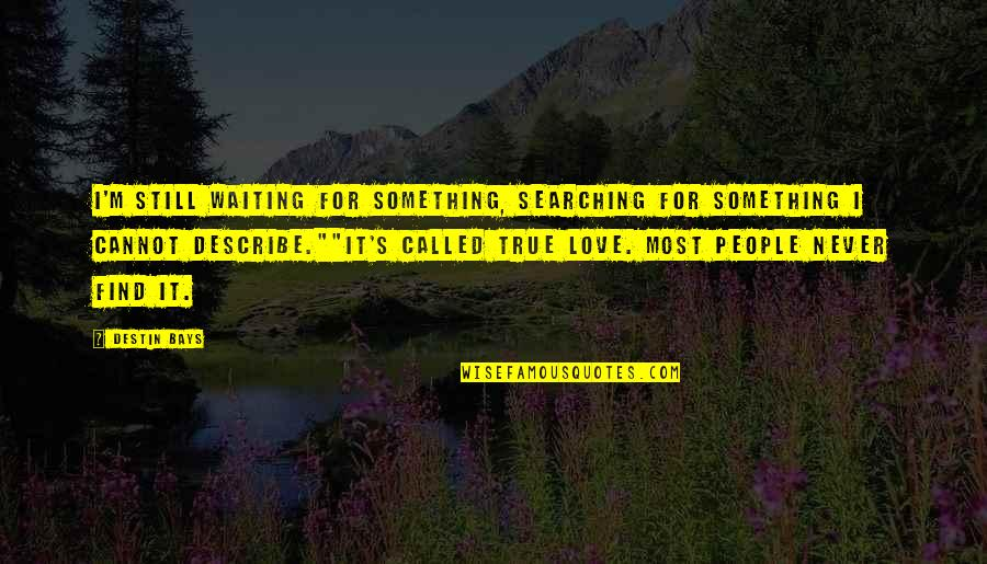 Waiting For True Love Quotes By Destin Bays: I'm still waiting for something, searching for something