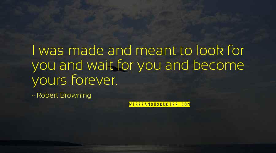 Waiting For True Love Quotes By Robert Browning: I was made and meant to look for