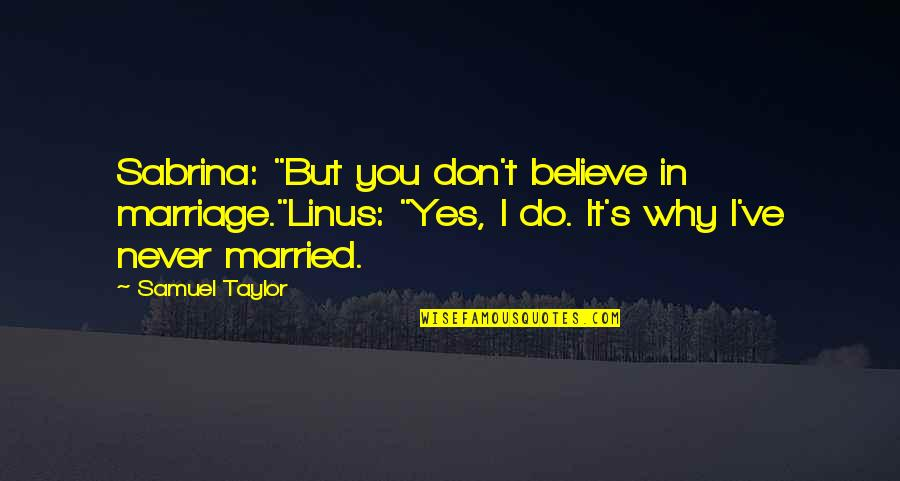 """Waiting For True Love Quotes By Samuel Taylor: Sabrina: """"But you don't believe in marriage.""""Linus: """"Yes,"""