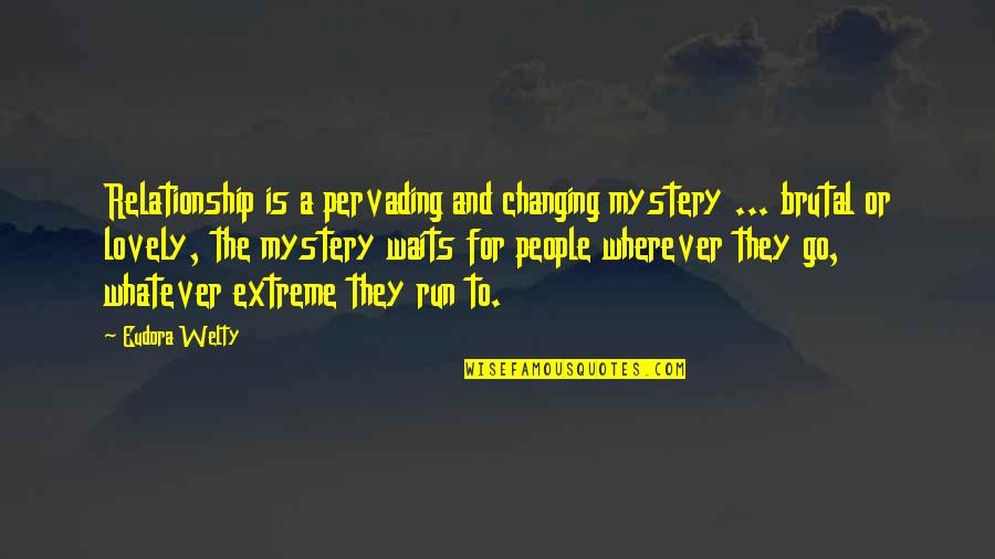 Waiting For You Relationship Quotes By Eudora Welty: Relationship is a pervading and changing mystery ...