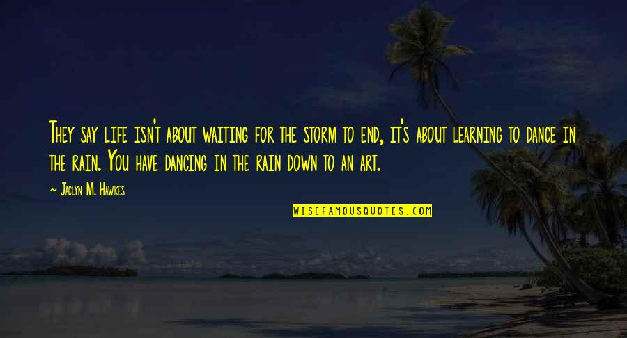 Waiting Out The Storm Quotes By Jaclyn M. Hawkes: They say life isn't about waiting for the