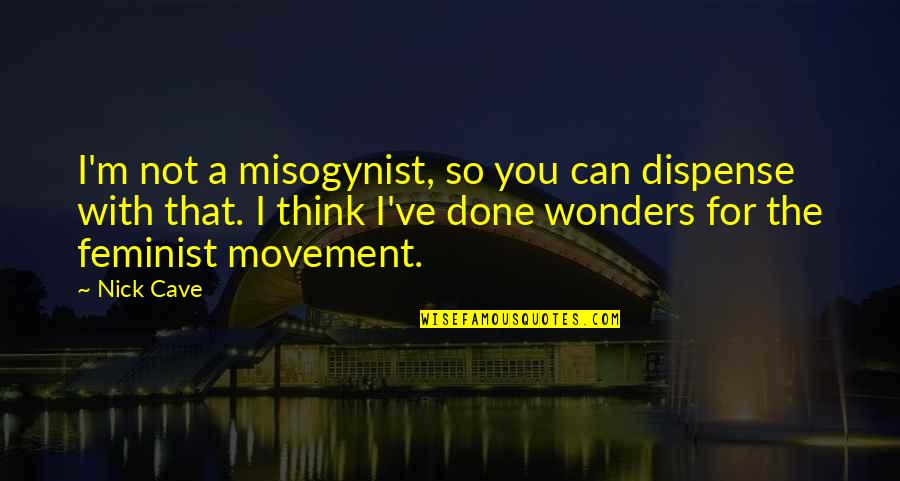 Waiting To Date Someone Quotes By Nick Cave: I'm not a misogynist, so you can dispense