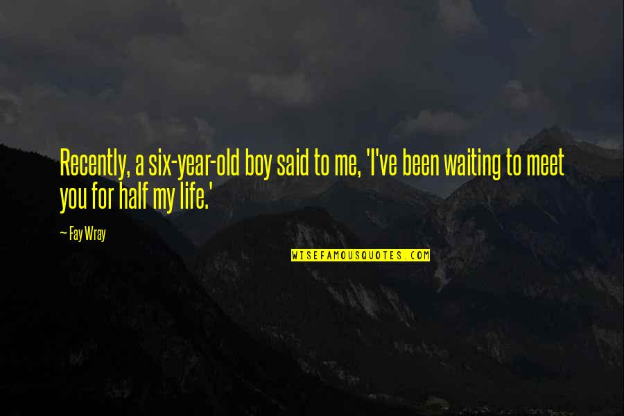 Waiting To Meet You Quotes By Fay Wray: Recently, a six-year-old boy said to me, 'I've