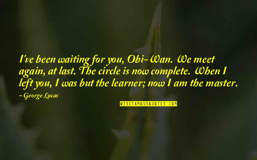 Waiting To Meet You Quotes By George Lucas: I've been waiting for you, Obi-Wan. We meet