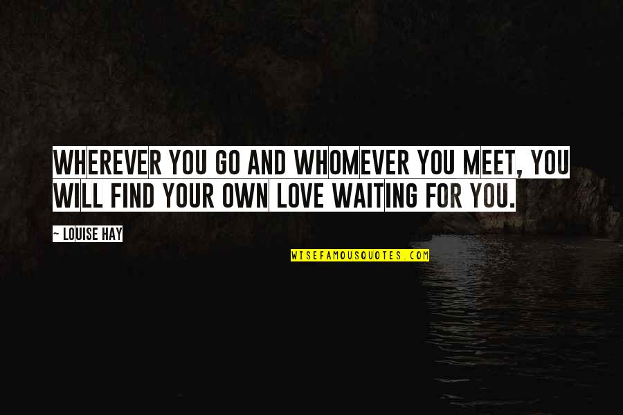 Waiting To Meet You Quotes By Louise Hay: Wherever you go and whomever you meet, you