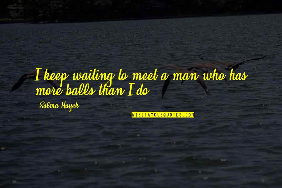 Waiting To Meet You Quotes By Salma Hayek: I keep waiting to meet a man who