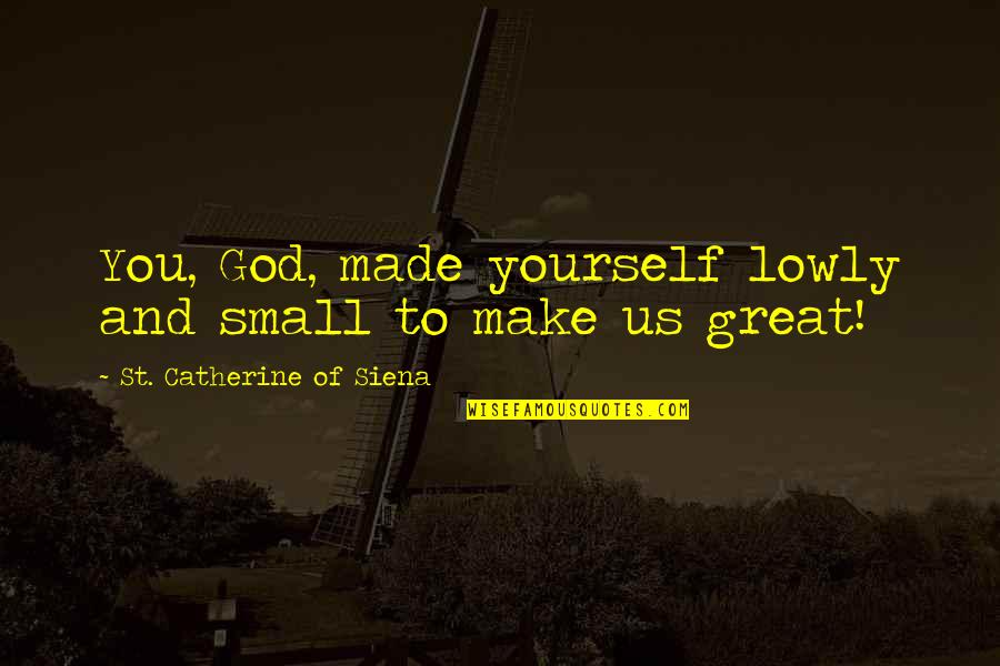 Waka Flocka President Quotes By St. Catherine Of Siena: You, God, made yourself lowly and small to