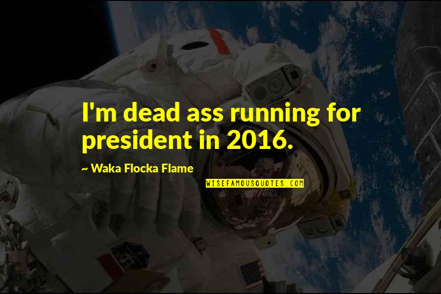 Waka Flocka President Quotes By Waka Flocka Flame: I'm dead ass running for president in 2016.