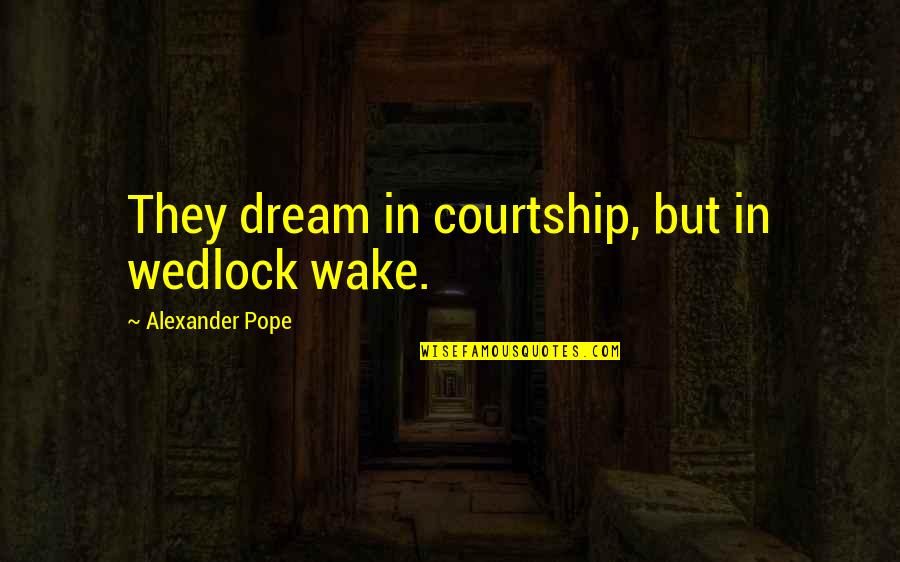 Wake Up From Your Dream Quotes By Alexander Pope: They dream in courtship, but in wedlock wake.