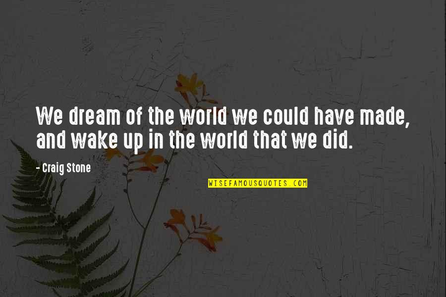 Wake Up From Your Dream Quotes By Craig Stone: We dream of the world we could have