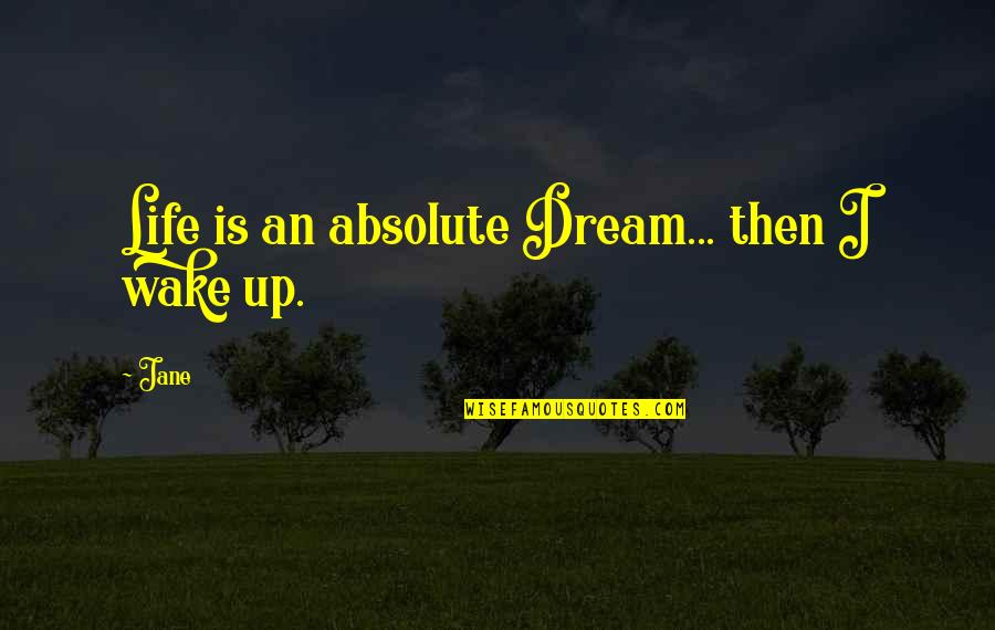 Wake Up From Your Dream Quotes By Jane: Life is an absolute Dream... then I wake