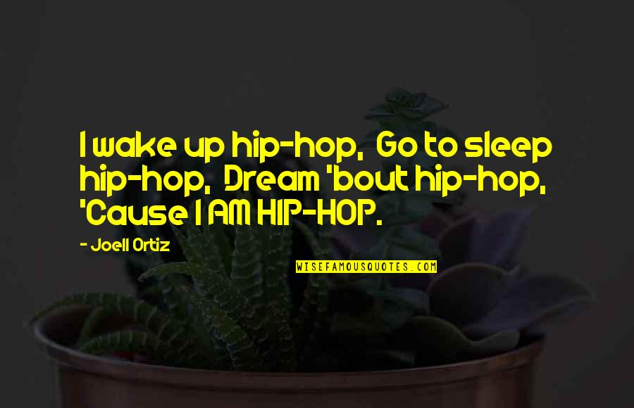 Wake Up From Your Dream Quotes By Joell Ortiz: I wake up hip-hop, Go to sleep hip-hop,