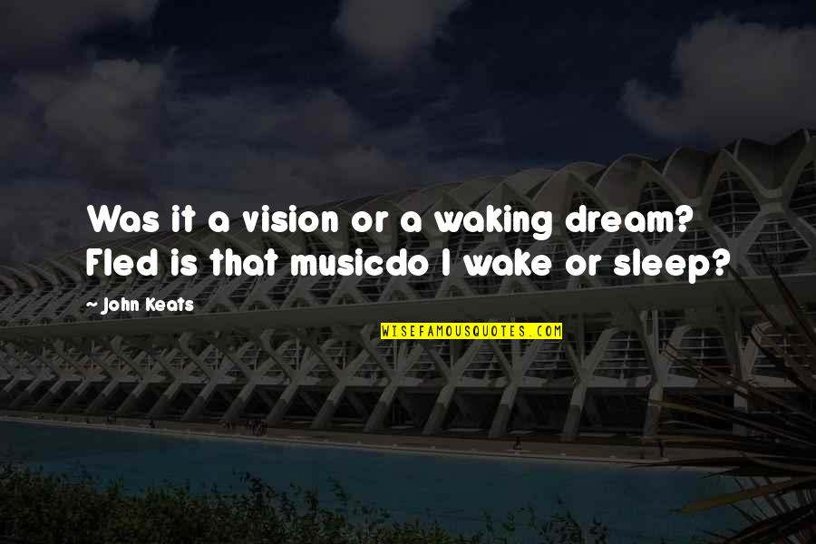 Wake Up From Your Dream Quotes By John Keats: Was it a vision or a waking dream?