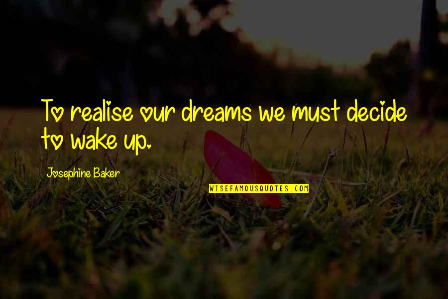 Wake Up From Your Dream Quotes By Josephine Baker: To realise our dreams we must decide to