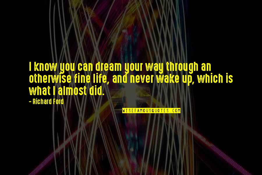 Wake Up From Your Dream Quotes By Richard Ford: I know you can dream your way through
