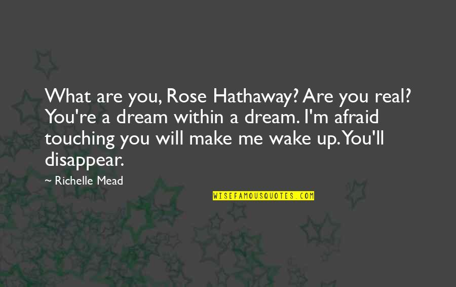 Wake Up From Your Dream Quotes By Richelle Mead: What are you, Rose Hathaway? Are you real?
