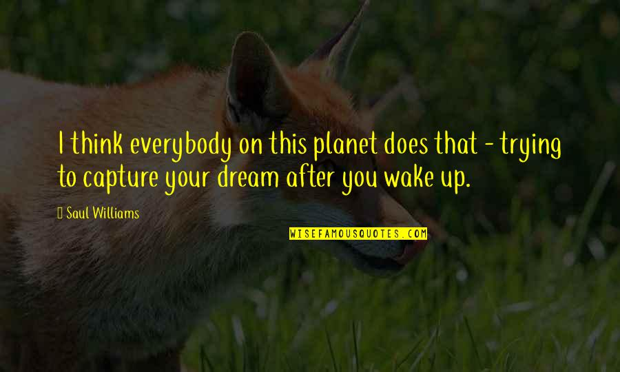 Wake Up From Your Dream Quotes By Saul Williams: I think everybody on this planet does that