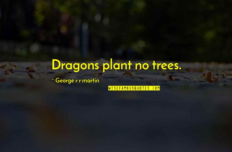 Waking Up Next To Her Quotes By George R R Martin: Dragons plant no trees.