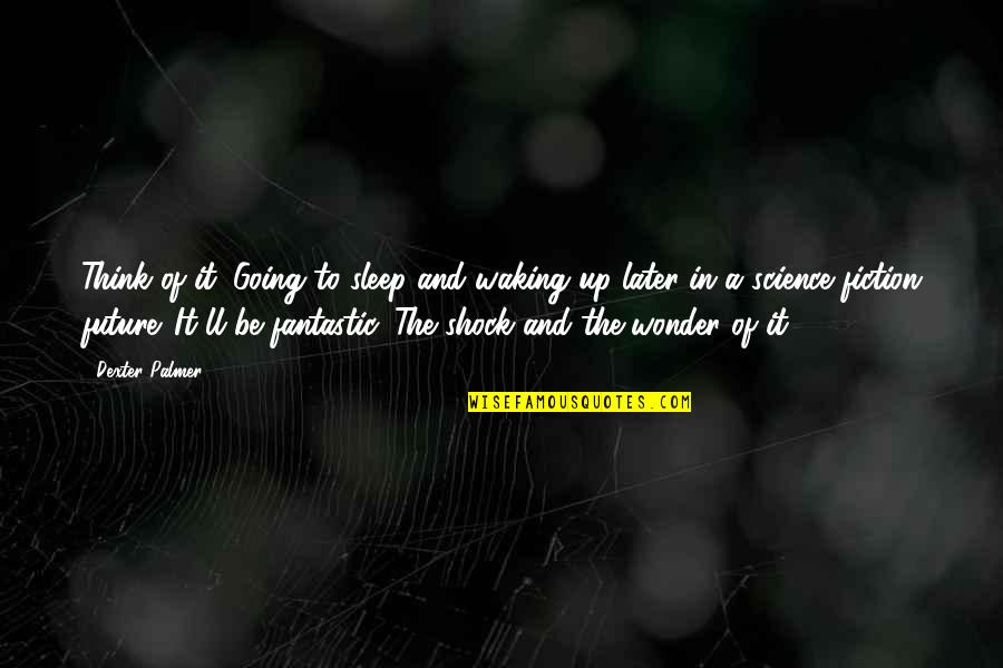 Waking Up To Quotes By Dexter Palmer: Think of it. Going to sleep and waking