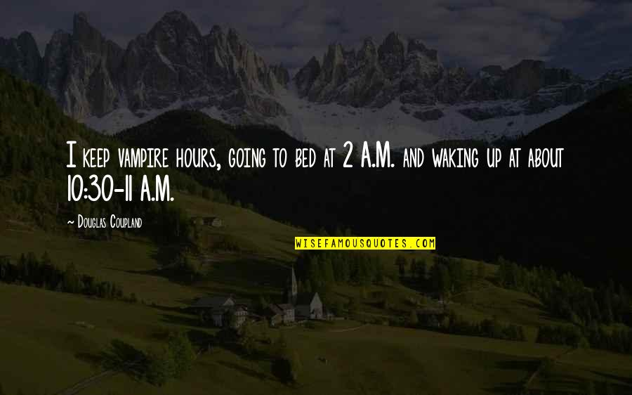 Waking Up To Quotes By Douglas Coupland: I keep vampire hours, going to bed at