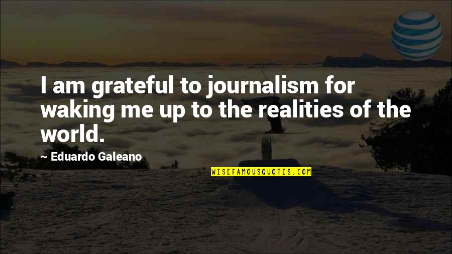 Waking Up To Quotes By Eduardo Galeano: I am grateful to journalism for waking me