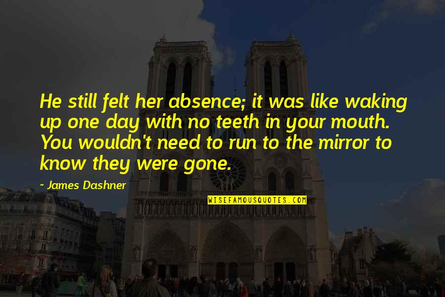 Waking Up To Quotes By James Dashner: He still felt her absence; it was like