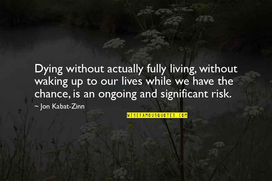 Waking Up To Quotes By Jon Kabat-Zinn: Dying without actually fully living, without waking up