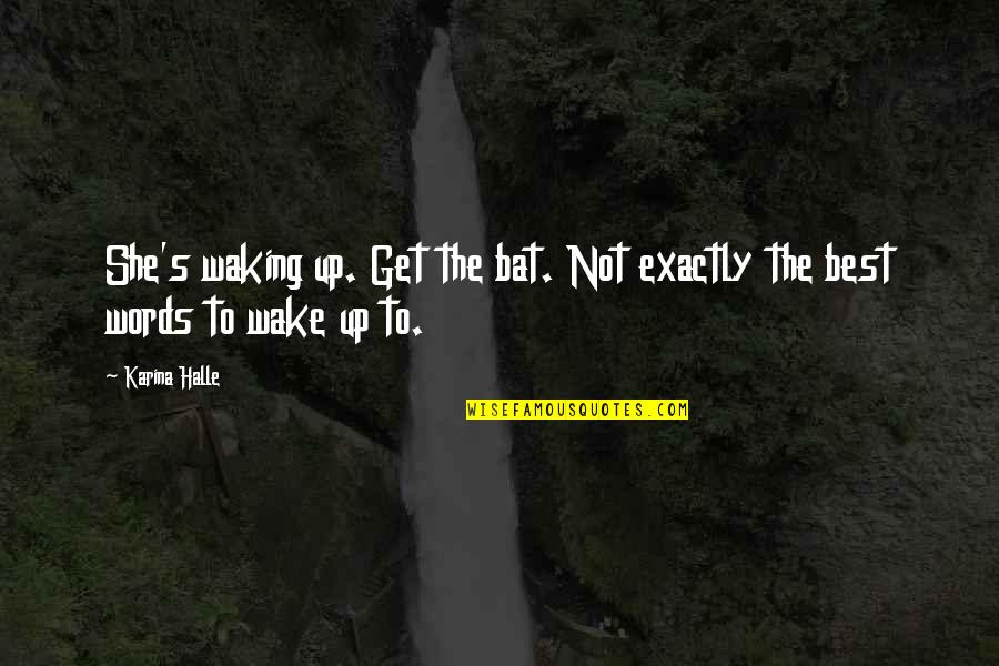 Waking Up To Quotes By Karina Halle: She's waking up. Get the bat. Not exactly