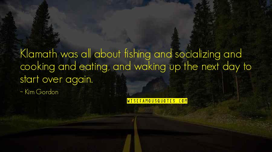 Waking Up To Quotes By Kim Gordon: Klamath was all about fishing and socializing and
