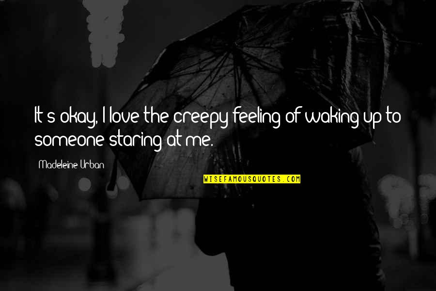Waking Up To Quotes By Madeleine Urban: It's okay, I love the creepy feeling of