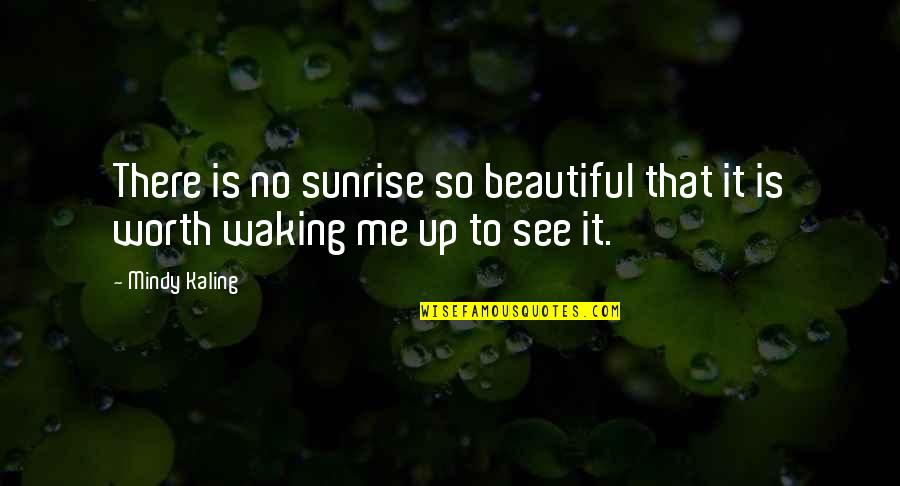 Waking Up To Quotes By Mindy Kaling: There is no sunrise so beautiful that it