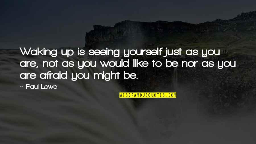 Waking Up To Quotes By Paul Lowe: Waking up is seeing yourself just as you