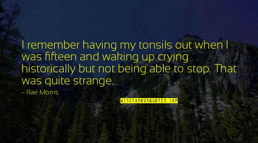 Waking Up To Quotes By Rae Morris: I remember having my tonsils out when I
