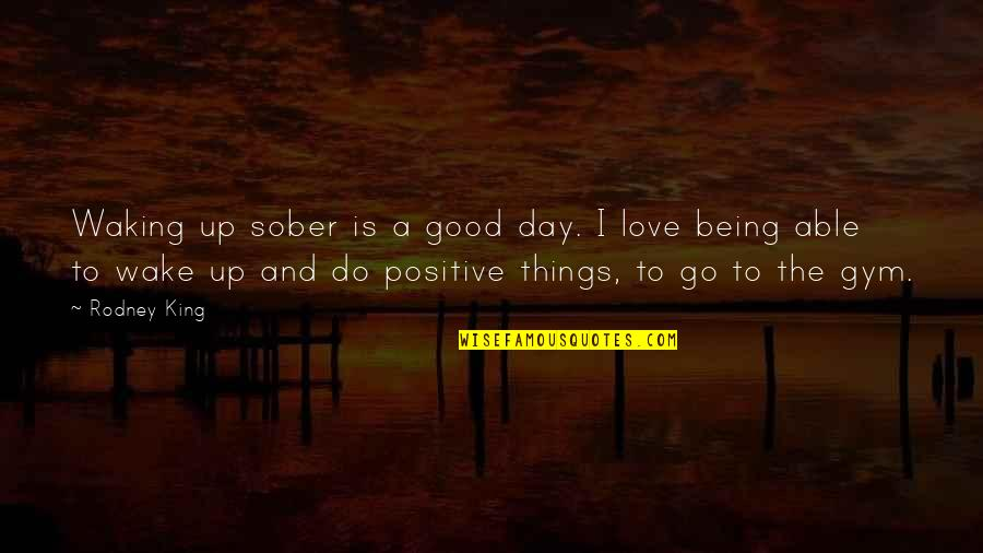 Waking Up To Quotes By Rodney King: Waking up sober is a good day. I