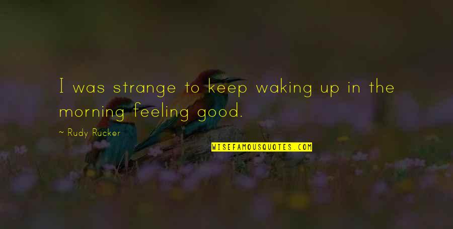 Waking Up To Quotes By Rudy Rucker: I was strange to keep waking up in
