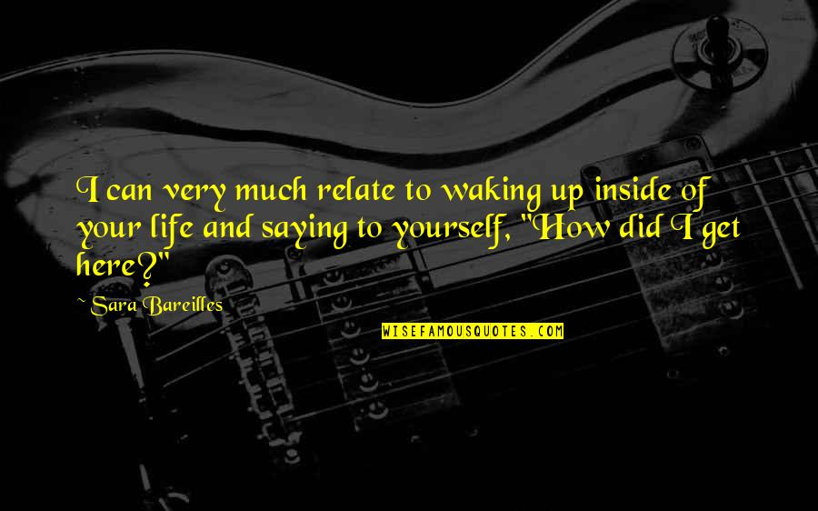 Waking Up To Quotes By Sara Bareilles: I can very much relate to waking up