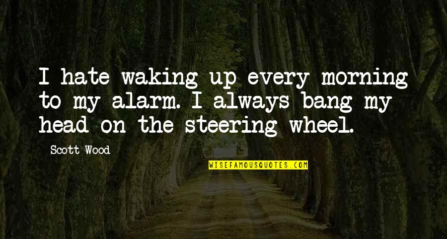 Waking Up To Quotes By Scott Wood: I hate waking up every morning to my