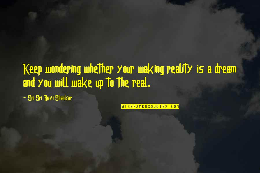 Waking Up To Quotes By Sri Sri Ravi Shankar: Keep wondering whether your waking reality is a