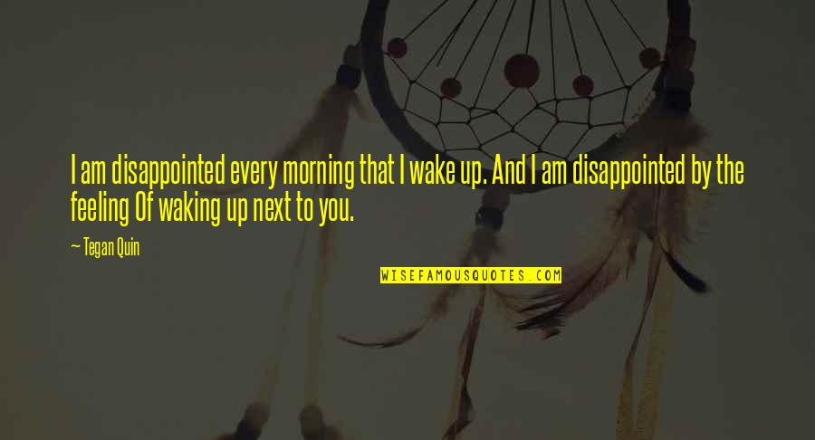 Waking Up To Quotes By Tegan Quin: I am disappointed every morning that I wake